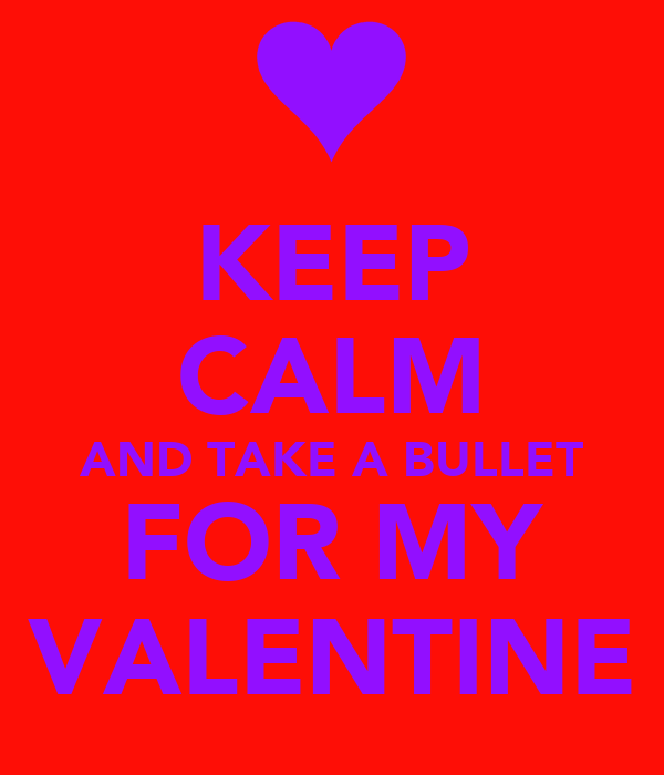 KEEP CALM AND TAKE A BULLET FOR MY VALENTINE