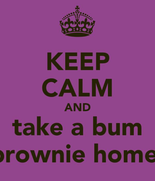 KEEP CALM AND take a bum brownie home