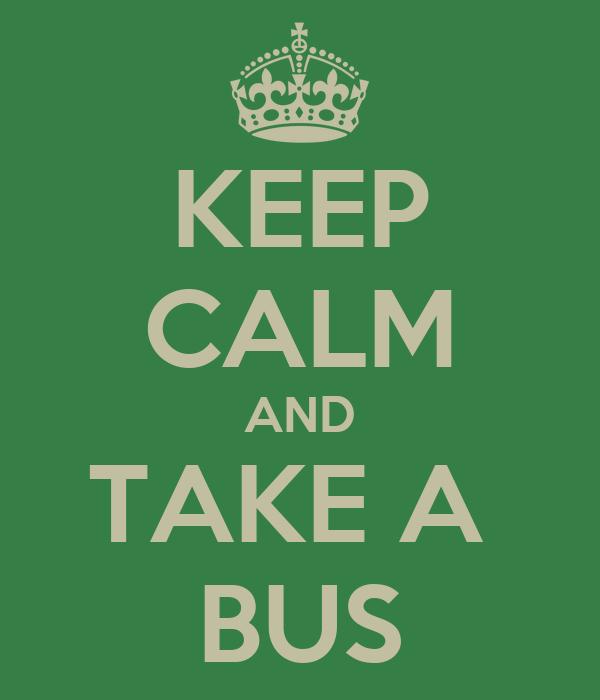 KEEP CALM AND TAKE A  BUS