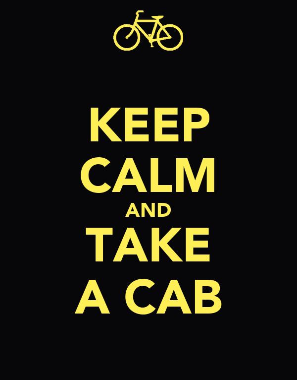 KEEP CALM AND TAKE A CAB