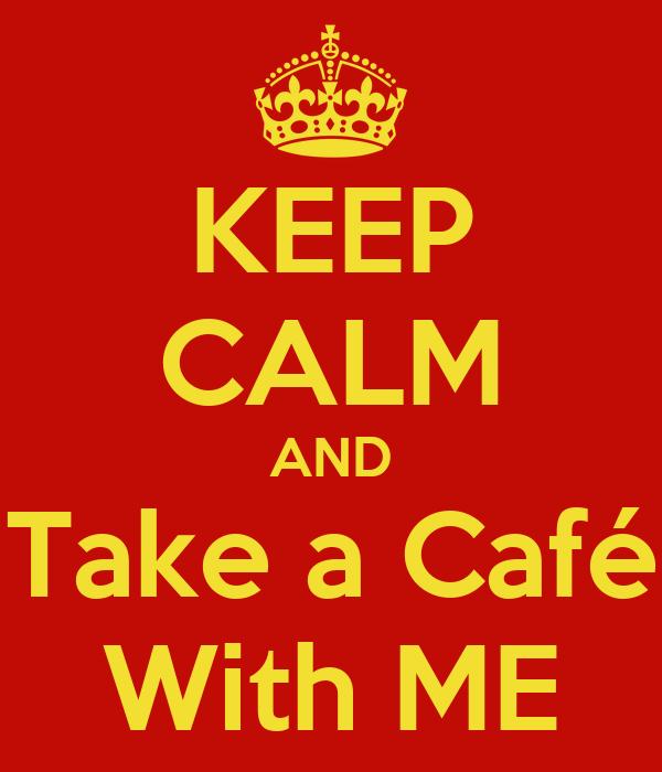 KEEP CALM AND Take a Café With ME
