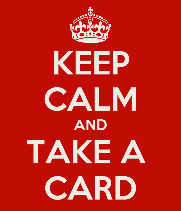 KEEP CALM AND TAKE A  CARD