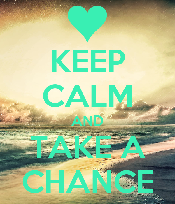 KEEP CALM AND TAKE A CHANCE