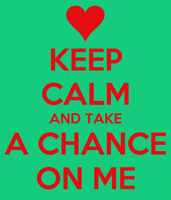 KEEP CALM AND TAKE A CHANCE ON ME