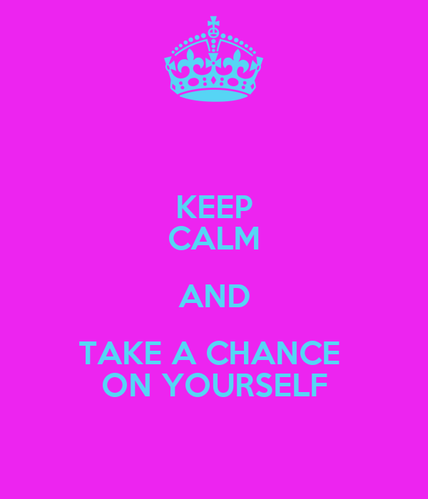 KEEP CALM AND TAKE A CHANCE  ON YOURSELF