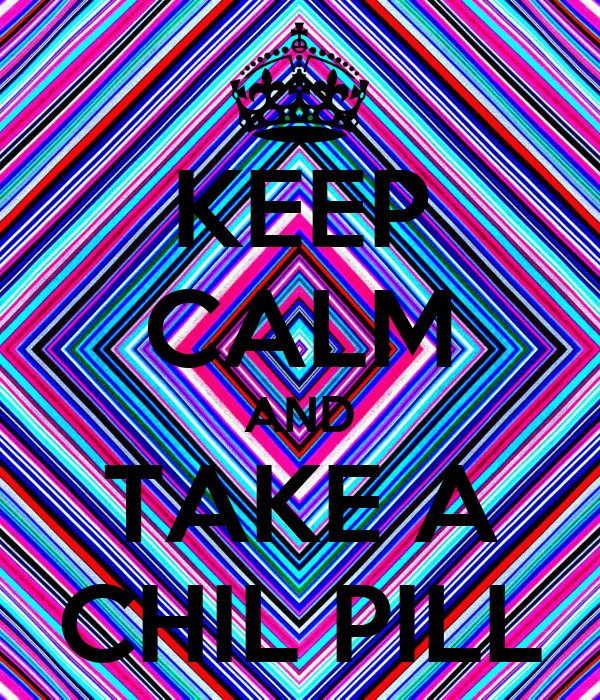 KEEP CALM AND TAKE A CHIL PILL