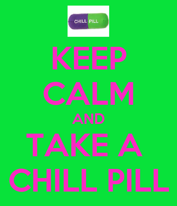 KEEP CALM AND TAKE A  CHILL PILL