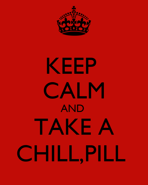 KEEP  CALM AND  TAKE A CHILL,PILL