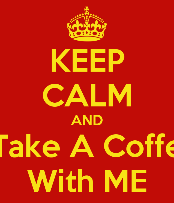 KEEP CALM AND Take A Coffe With ME