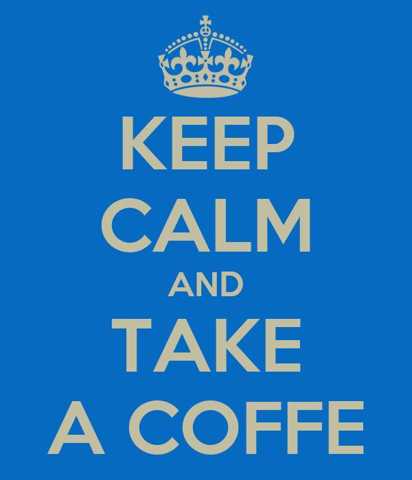 KEEP CALM AND TAKE A COFFE