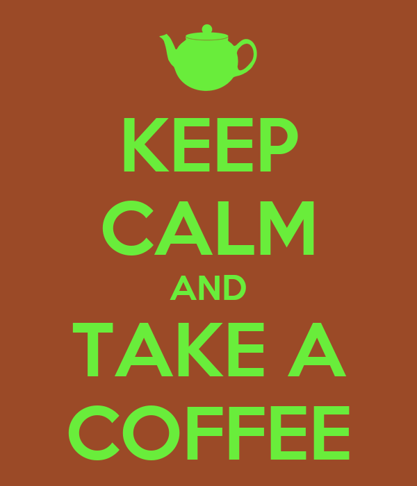 KEEP CALM AND TAKE A COFFEE
