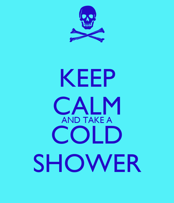 KEEP CALM AND TAKE A COLD SHOWER