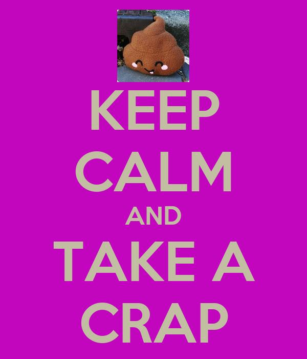 KEEP CALM AND TAKE A CRAP
