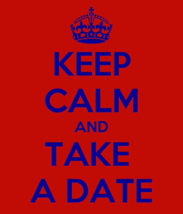 KEEP CALM AND TAKE  A DATE