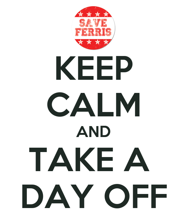 KEEP CALM AND TAKE A  DAY OFF
