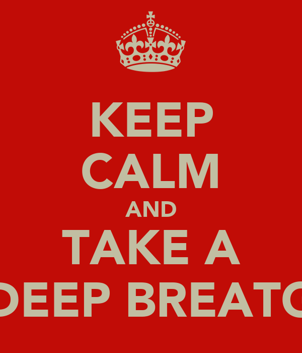 KEEP CALM AND TAKE A DEEP BREATG