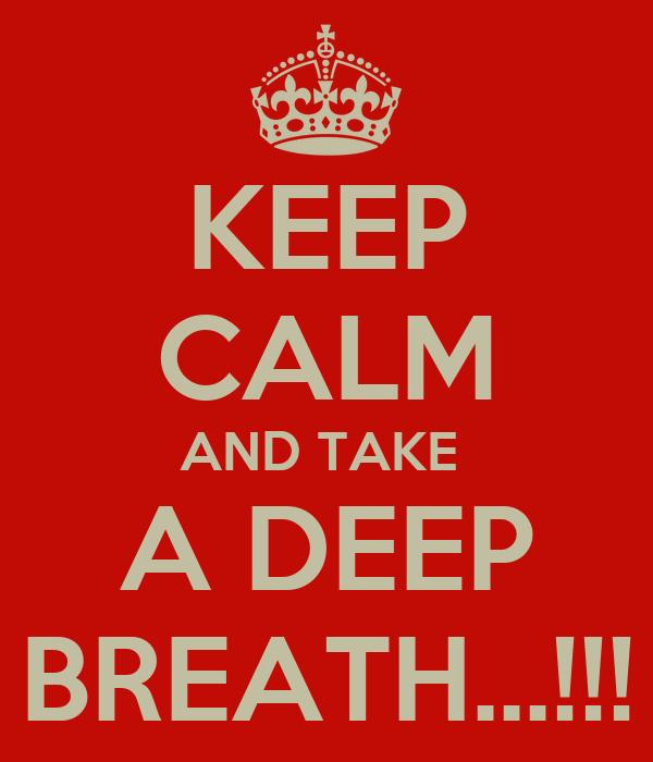 KEEP CALM AND TAKE  A DEEP BREATH...!!!