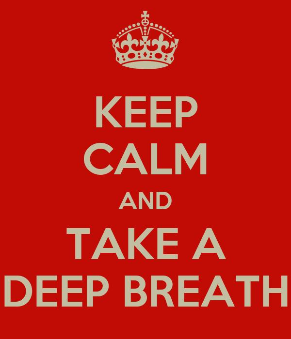 KEEP CALM AND TAKE A DEEP BREATH