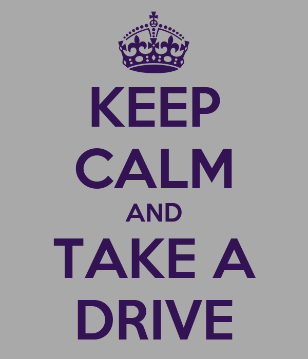 KEEP CALM AND TAKE A DRIVE