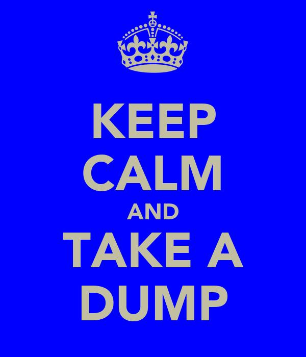 KEEP CALM AND TAKE A DUMP