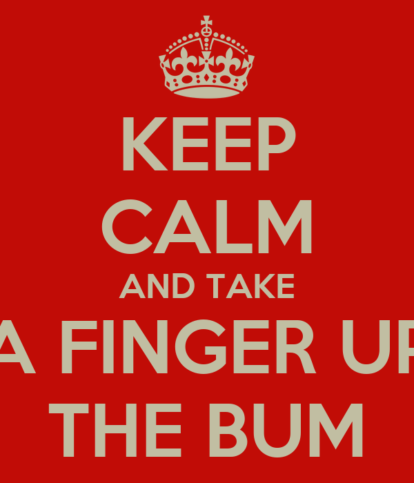 KEEP CALM AND TAKE A FINGER UP THE BUM