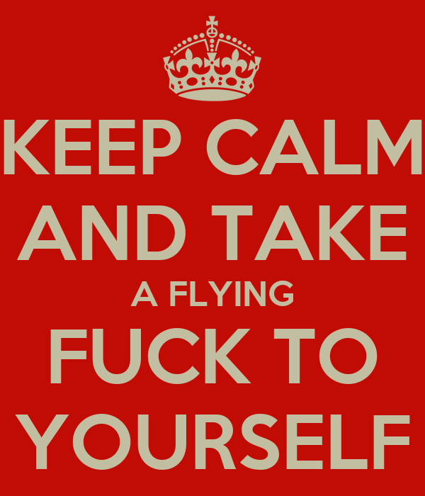 KEEP CALM AND TAKE A FLYING FUCK TO YOURSELF