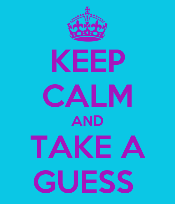 KEEP CALM AND TAKE A GUESS