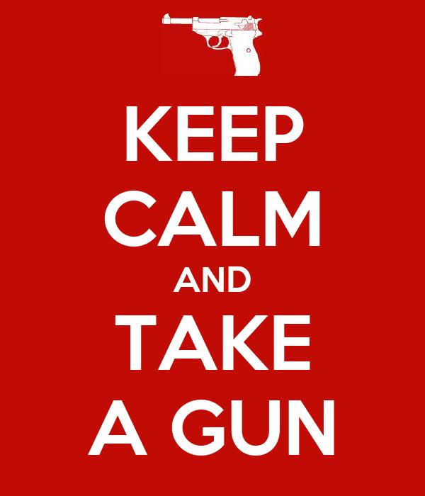KEEP CALM AND TAKE A GUN