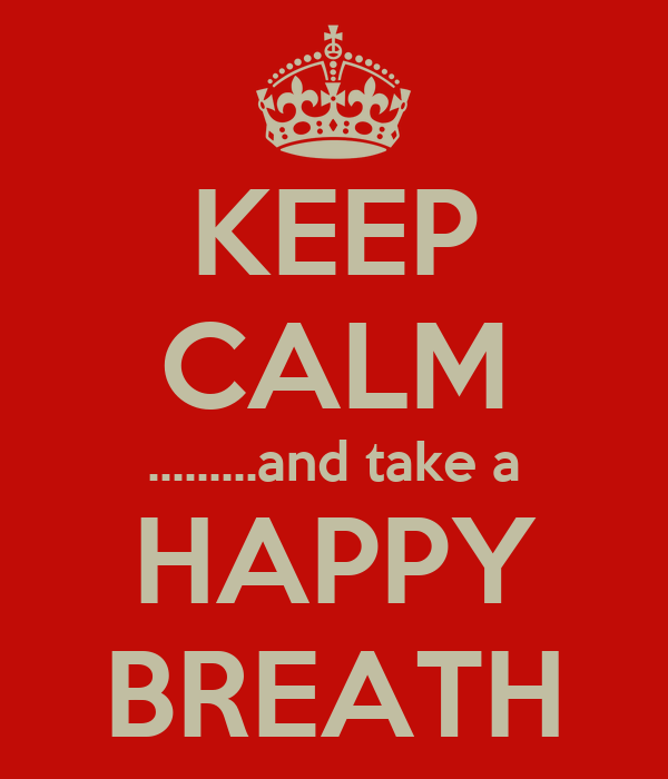 KEEP CALM .........and take a HAPPY BREATH