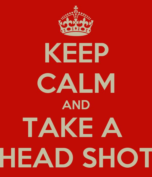 KEEP CALM AND TAKE A  HEAD SHOT