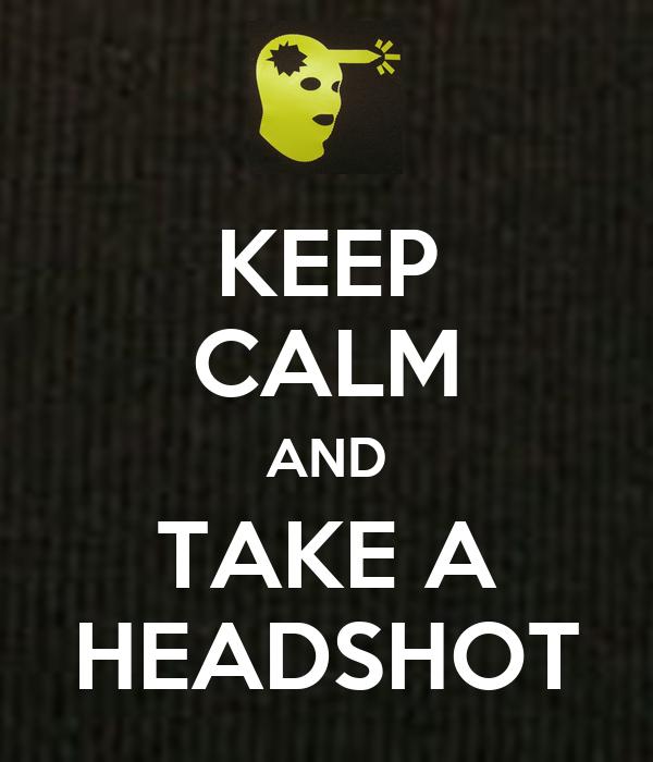 KEEP CALM AND TAKE A HEADSHOT