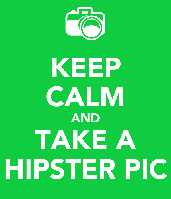 KEEP CALM AND TAKE A HIPSTER PIC