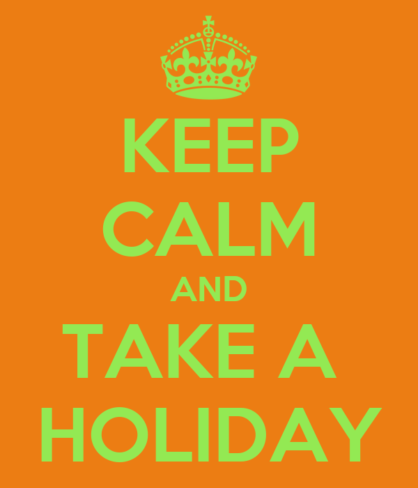 KEEP CALM AND TAKE A  HOLIDAY