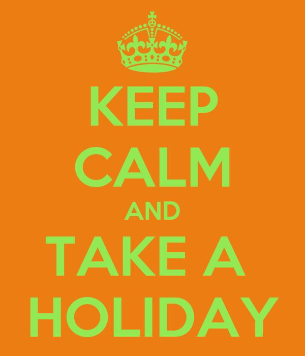 KEEP CALM AND TAKE A  HOLIDAY
