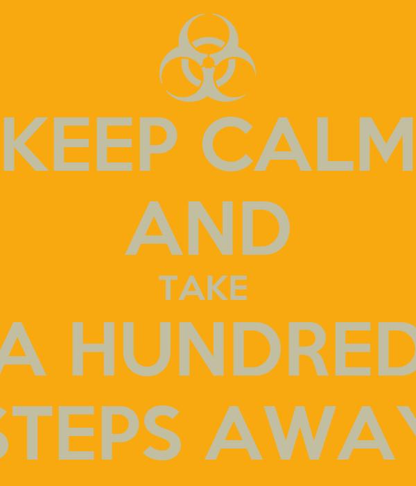 KEEP CALM AND TAKE  A HUNDRED STEPS AWAY
