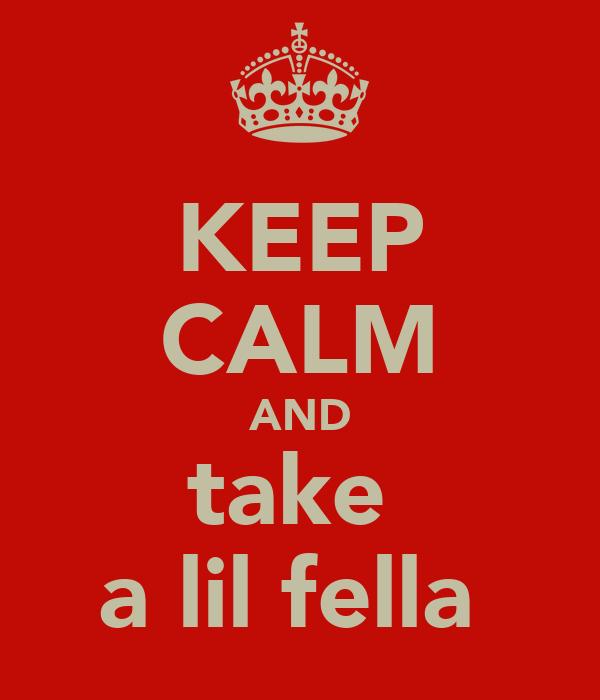 KEEP CALM AND take  a lil fella