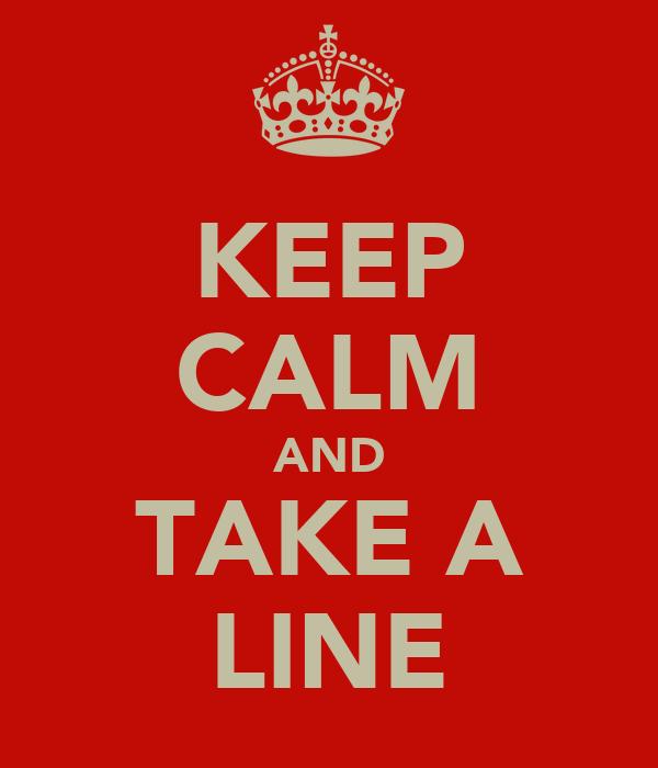 KEEP CALM AND TAKE A LINE
