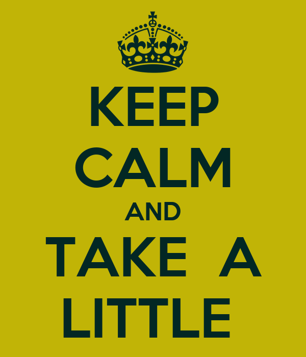 KEEP CALM AND TAKE  A LITTLE