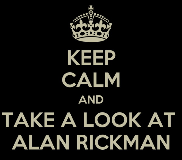 KEEP CALM AND TAKE A LOOK AT  ALAN RICKMAN