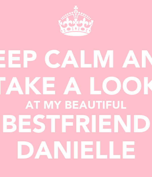 KEEP CALM AND TAKE A LOOK AT MY BEAUTIFUL BESTFRIEND DANIELLE