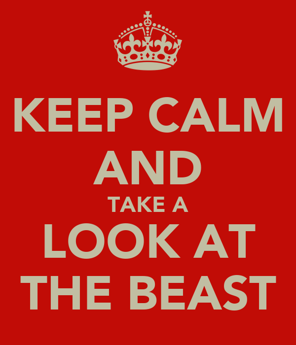 KEEP CALM AND TAKE A LOOK AT THE BEAST