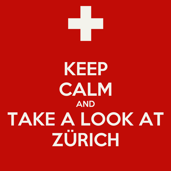 KEEP CALM AND TAKE A LOOK AT ZÜRICH
