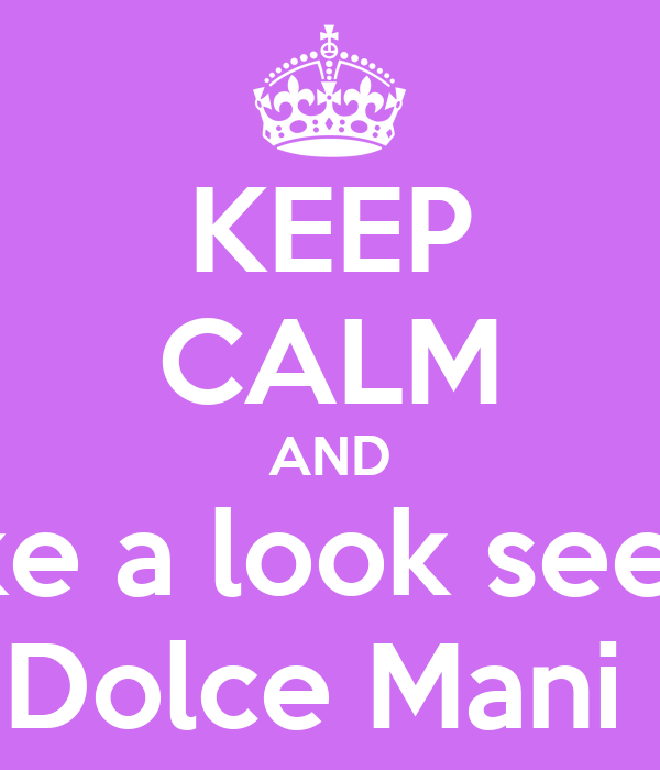 KEEP CALM AND take a look see at Dolce Mani