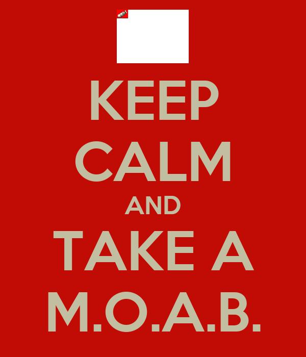 KEEP CALM AND TAKE A M.O.A.B.
