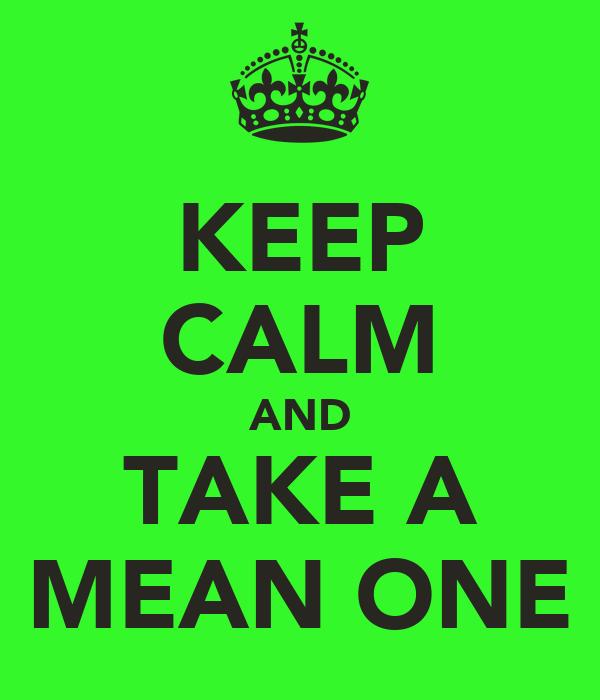 KEEP CALM AND TAKE A MEAN ONE