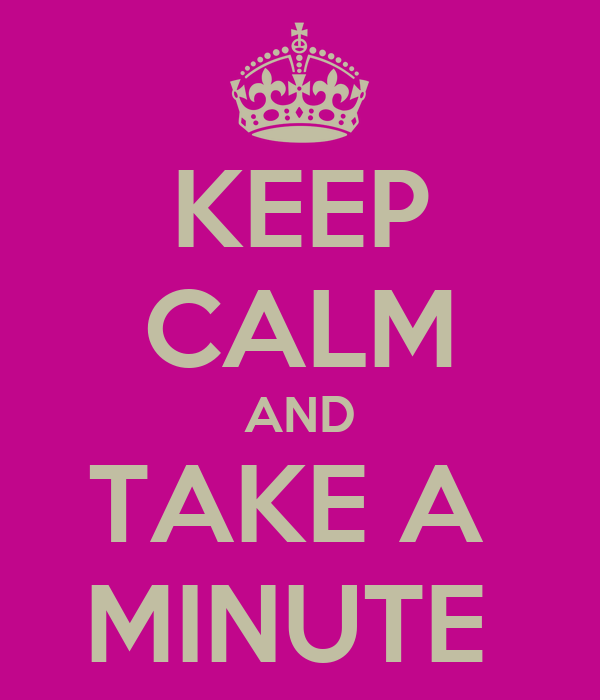 KEEP CALM AND TAKE A  MINUTE