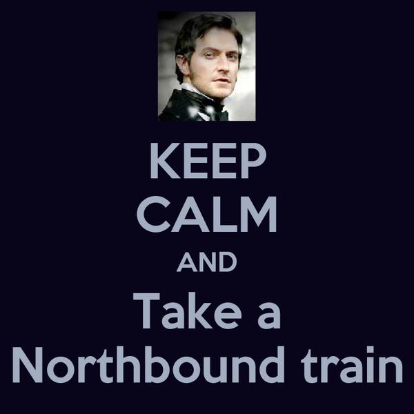 KEEP CALM AND Take a Northbound train