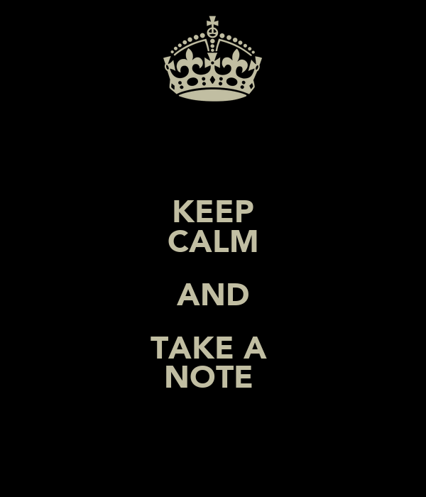 KEEP CALM AND TAKE A  NOTE