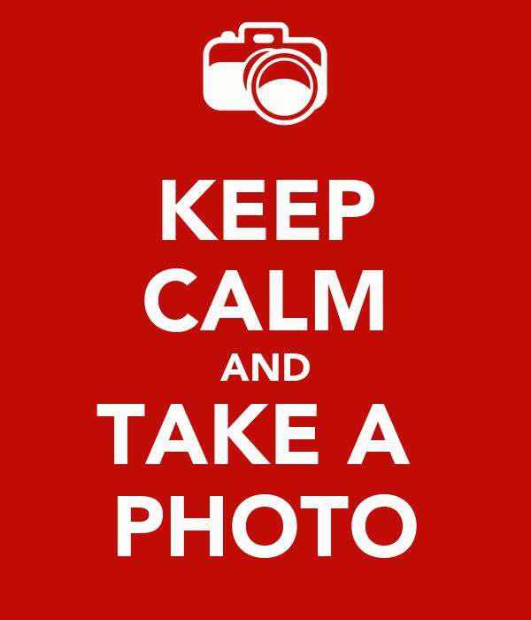KEEP CALM AND TAKE A  PHOTO