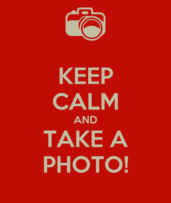 KEEP CALM AND TAKE A PHOTO!